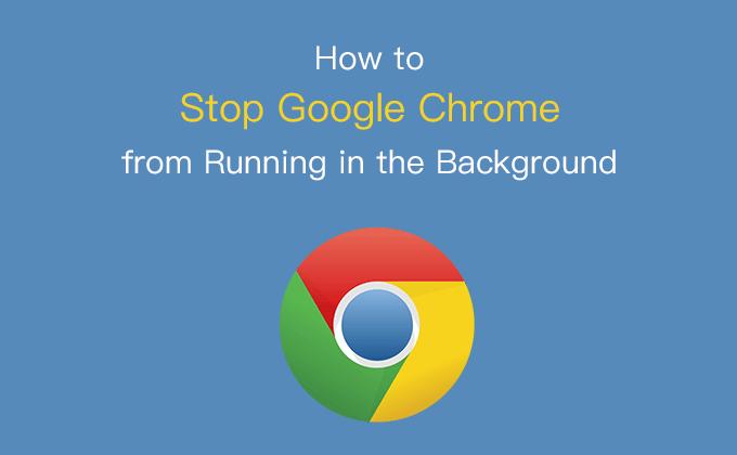 Как остановить работу Google Chrome в фоновом режиме в Windows 10